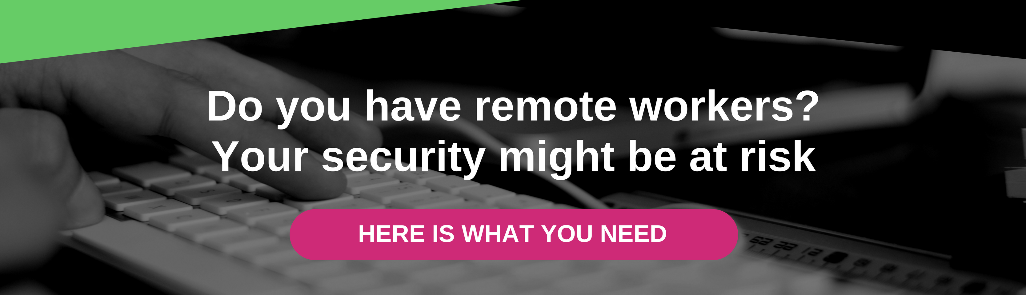 Do you have remote workers? Your company might be at risk - Here is what you need