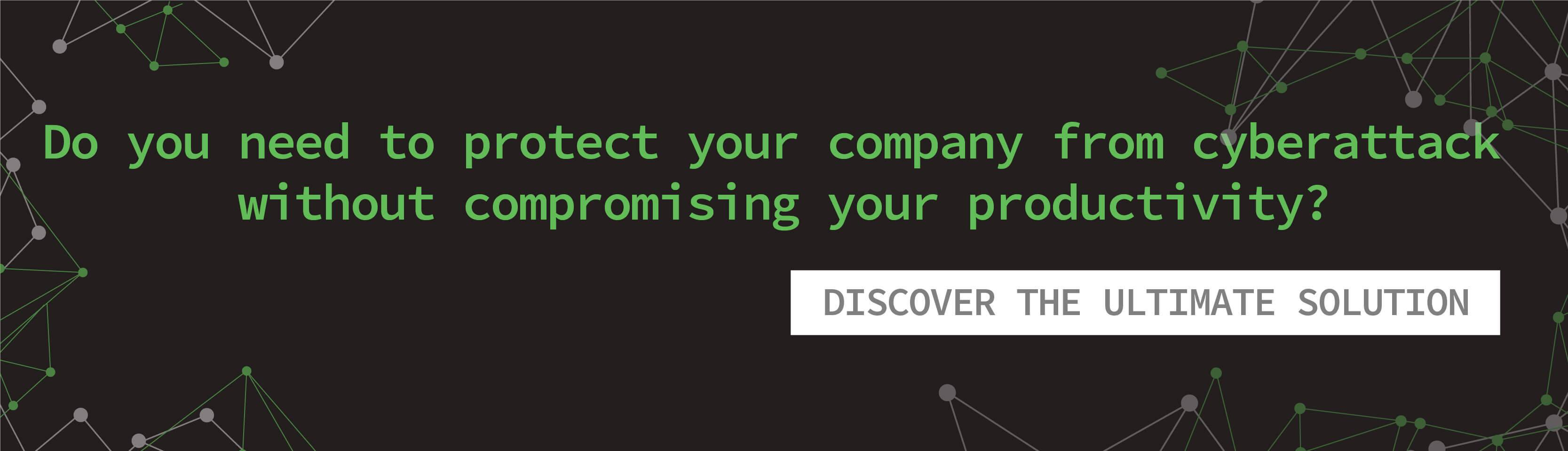 Do you need to protect your company from cyberattack without compromising your productivity? - Discover the ultimate solution